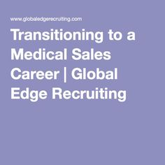 transitioning to a medical sales career global edge recruiting