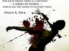 """""""For each person there is a sentence – a series of words – which has the power to destroy them."""" – Philip K. Dick - More at: http://quotespictures.net/21289/for-each-person-there-is-a-sentence-a-series-of-words-which-has-the-power-to-destroy-them-philip-k-dick"""