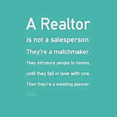 a REALTOR is not a salesperson. They're a Matchmaker. They introduce people to homes until they fall in love with one. Then they are a Wedding Planner!!