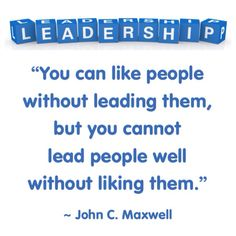 """""""You can like people without leading them, but you cannot lead people well without liking them."""" ~ John Maxwell. """"The 5 Levels of Leadership"""" 2011"""