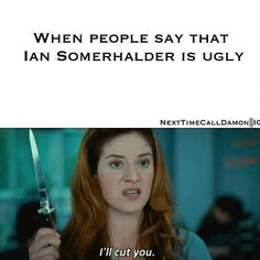 Hahaha!! Meeeeeeee. Ian Somerhalder - The Vampire Diaries. <3
