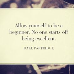 """""""Allow yourself to be a beginner. No one starts off being excellent."""" --Dale Partridge"""