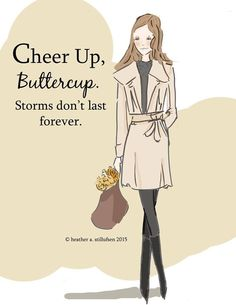 Cheer up, buttercup. Storms don't last forever..