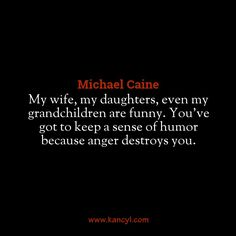 """My wife, my daughters, even my grandchildren are funny. You've got to keep a sense of humor because anger destroys you."", Michael Caine"