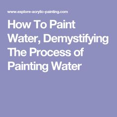 How To Paint Water, Demystifying The Process of Painting Water