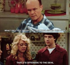 That 70s Show. What did I tell you about calling your sister the devil. That It's offensive to the devil ha