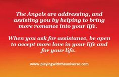 The angels say that romance comes from falling in love with life itself. When you awaken this love within you, you naturally attract more love to your life.We send great waves of love into your heart and mind, awakening your love for life itself. Ask Archangel Chamuel to help guide you to more loving thoughts and feelings. He is Gods messenger of love. Surround yourself with romantic beauty such as roses and candles. Give any emotional hurt to the angels, and let that heal. The angels say…