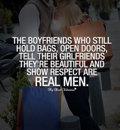 The boyfriends who still hold bags, open doors, tell their girlfriends they're beautiful and show respect are real men. TRUTH