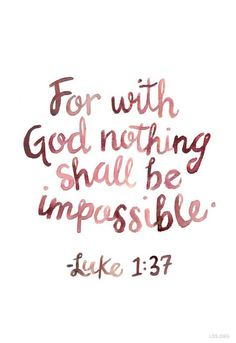"""""""For with God, nothing shall be impossible."""" - Luke 1:37"""