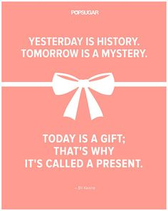 "Quote: ""Yesterday is history. Tomorrow is a mystery. Today is a gift; that's why it's called a present."" Lesson to learn: Live in the present and don't let the past and future trip you up."