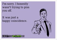 I'm sorry. I honestly wasn't trying to piss you off. It was just a happy coincidence.
