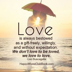 """""""Love is always bestowed as a gift-freely, willingly, and without expectation. We don't love to be loved, we love to love."""" -Leo Buscagali"""
