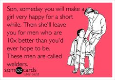 Son, someday you will make a girl very happy for a short while. Then she'll leave you for men who are 10x better than you'd ever hope to be. These men are called welders. | Confession Ecard