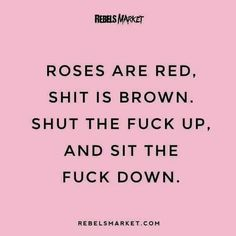 Roses are red shit is brown shut the fuk up and sit the fuck down
