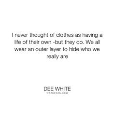 """Dee White - """"I never thought of clothes as having a life of their own -but they do. We all wear..."""". truth, people"""