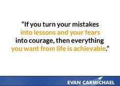 If you turn your mistakes into lessons and your fears into courage, then everything you want from life is achievable.    more inspiration at http://www.evancarmichael.com/
