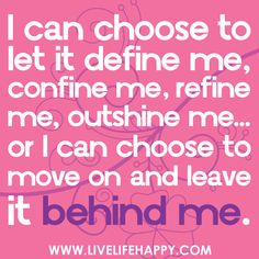 """""""I can choose to let it define me, confine me, refine me, outshine me… or I can choose to move on and leave it behind me."""" by deeplifequotes, via Flickr"""