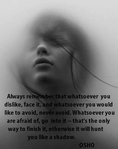 """""""Always remember that whatsoever you dislike, face it, and whatsoever you would like to avoid, never avoid. Whatsoever you are afraid of, go into it - that's the only way to finish it, otherwise it will hunt you like a shadow."""" - Osho"""