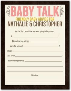 Baby Shower Games: Baby Talk -Friendly advice for the soon-to-be parents. I like this idea, especially because you could save all of them and make them into a little keep sake book :)