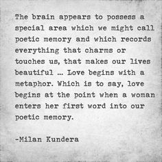 ... Love begins with a metaphor. Which is to say, love begins at the point when a woman enters her first word into our poetic memory. -Milan Kundera