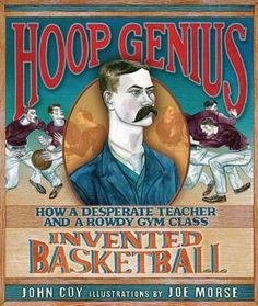 Hoop Genius: How a Desperate Teacher and a Rowdy Gym Class Invented Basketball by John Coy. Informational picture book.