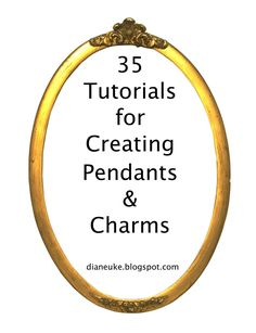 35+ Tutorials for Creating Pendants & Charms - updated with photos!  www.dianeuke.blogspot.com