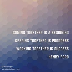 Coming together is a beginning. Keeping together is progress. Working together is success. -- Henry Ford