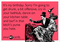 It's my birthday. Sorry I'm going to get drunk, a bit offensive, cry in your bathtub, dance on your kitchen table and barf in that bitch's purse you hate.