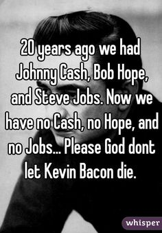 """20 years ago we had Johnny Cash, Bob Hope, and Steve Jobs. Now we have no Cash, no Hope, and no Jobs... Please God dont let Kevin Bacon die. """