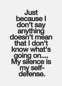 Just because I don't say anything doesn't mean that I don't know what's going on.My silence is my self-defense. Deciding that I no longer want to know. Wisdom Quotes, True Quotes, Great Quotes, Quotes To Live By, Motivational Quotes, Inspirational Quotes, Qoutes, Quotable Quotes, Poetry Quotes