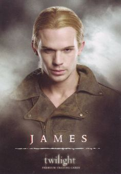 James (Cam Gigandet) Leader of his coven with mate Victoria, & Laurent. Using his power of tracking, found Bella in Phoenix & tried to lure her by claiming capture of Bella's mother, Renee Dwyer.  This failed when he was killed by Emmet Cullen, Jasper Hale, & Alice Cullen.