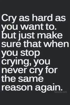 Cry as hard as you want to. But just make sure that when you stop crying, you never cry for the same reason again.