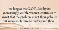 The most popular Dee Dee Myers Quotes About Failure - 18614 : As long as the G., led by its increasingly visible women, continues to insist that the problem is not their policies but women's failure to understand : Best Failure Quotes Failure Quotes, Dee Dee