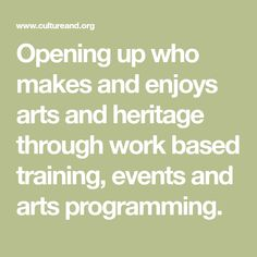 Opening up who makes and enjoys arts and heritage through work based training, events and arts programming.