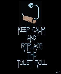 KEEP CALM AND REPLACE THE TOILET ROLL - created by eleni
