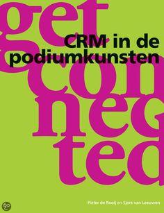 CRM voor de podiumkunsten. Inclusief de resultaten van een onderzoek naar de wensen, behoeften, verwachtingen en het bezoekgedrag van podiumkunstenbezoekers.