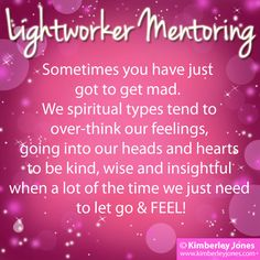 Lightworker Mentoring:  Sometimes you have just got to get mad. We spiritual types tend to over-think our feelings, going into our heads and hearts to be kind, wise and insightful when a lot of the time we just need to let go & FEEL!www.kimberleyjones.com