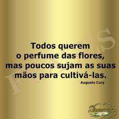 FRASES: Todos querem o perfume das flores, mas poucos sujam as suas mãos para cultivá-las. Augusto Cury