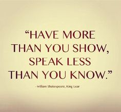 Have more than you show. Speak less than you know - William Shakespeare, King Lear inspiration positive words