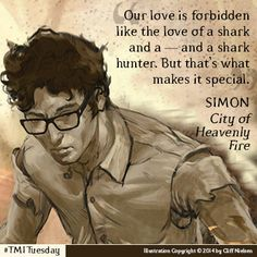 """""""Our love is forbidden like the love of a shark and a --- and a shark hunter. But that's what makes it special."""" Simon Lewis - City of Heavenly Fire"""