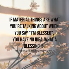 """If material things are what you're talking about when you say ""I'm blessed."" you have no idea what a blessing is."""