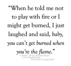 When he told me not to play with fire or I might get burned, I just laughed and said, baby, you can't get burned when you're the flame.