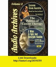 The Politics of Cancer Therapy / Lesson From Austria / I Was a Spy for Joseph Stalin (Audio Archives 3) G. Edward Griffin, Kitty Werthman, Alexander Contract ,   ,  , ASIN: B005K6K4T6 , tutorials , pdf , ebook , torrent , downloads , rapidshare , filesonic , hotfile , megaupload , fileserve