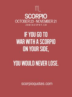 If you go to war with a Scorpio on your side, you would never lose.