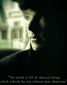 """The world is full of obvious things, which nobody by any chance ever observes."" -- Sherlock, BBC"