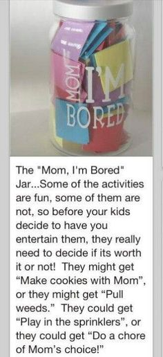 """""""Mom, I'm Bored Jar""""  Write ideas of things to do such as: pull weeds, bake cookies, play a board game, do a chore of mom's choice, etc.  When your child says I'm bored they have to take a piece of paper from the jar and do what it says. Make sure to include both fun and not so fun things."""