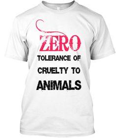 ZERO tolerance of cruelty to animals. | Teespring