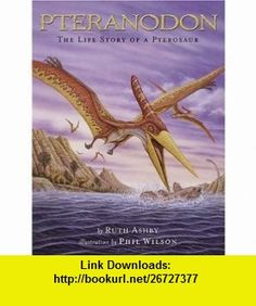 Pteranodon The Life Story of a Pterosaur (9780810957787) Ruth Ashby, Phil Wilson, Phil Wilson , ISBN-10: 0810957787  , ISBN-13: 978-0810957787 ,  , tutorials , pdf , ebook , torrent , downloads , rapidshare , filesonic , hotfile , megaupload , fileserve
