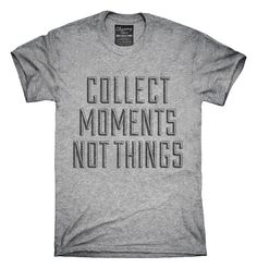 Collect Moments Not Things T-Shirts, Hoodies, Tank Tops