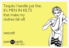 Tequila doesn't make my clothes fall off.  Men in kilts, however, are a different story altogether.  #kilts #humor #men